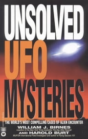Unsolved UFO Mysteries - The World's Most Compelling Cases of Alien Encounter ebook by William J. Birnes,Harold Burt