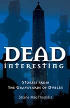 Dead Interesting Stories from the Graveyards of Dublin ebook by Shane MacThomais, Glasnevin Trust