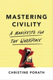 Mastering Civility - A Manifesto for the Workplace ebook by Christine Porath