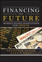 Financing the Future ebook by Franklin Allen,Glenn Yago