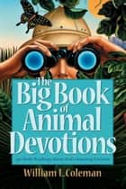 The Big Book of Animal Devotions - 250 Daily Readings About God's Amazing Creation ebook by William L. Coleman