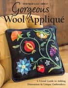 Gorgeous Wool Appliqué - A Visual Guide to Adding Dimension & Unique Embroidery ebook by Deborah Gale Tirico