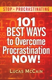Stop Procrastinating: 101 Best Ways To Overcome Procrastination NOW! ebook by Lucas McCain