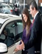 Making 6 Figures Selling Cars ebook by V.T.