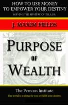 Purpose of Wealth ebook by J. Maxim Fields
