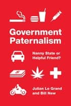 Government Paternalism - Nanny State or Helpful Friend? ebook by Julian Le Grand, Bill New