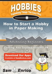 How to Start a Hobby in Paper Making - How to Start a Hobby in Paper Making ebook by Natosha Coffman