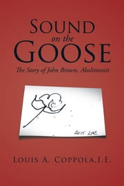 Sound on the Goose - The Story of John Brown, Abolitionist ebook by Louis A. Coppola I.E.
