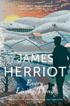 Every Living Thing - The Classic Memoirs of a Yorkshire Country Vet ebook by James Herriot
