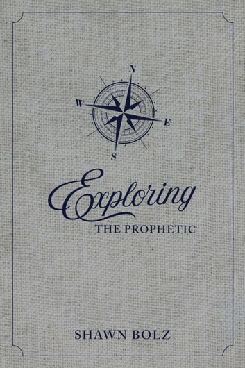Exploring the Prophetic - A 90 Day Journey of Hearing God's Voice ebook by Shawn Bolz