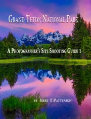Grand Teton National Park: A Photographer's Site Shooting Guide 1 ebook by Jerry Patterson