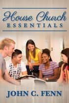 House Church Essentials ebook by John C. Fenn