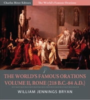The Worlds Famous Orations: Volume II, Rome (218 B.C.-84 A.D.) (Illustrated Edition) ebook by William Jennings Bryan