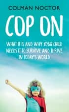 Cop On: What It Is and Why Your Child Needs It - How To Raise Your Child to Survive and Thrive in Today's World ebook by Colman Noctor