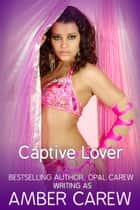 Captive Lover (Sexy Alpha Male Romance) ebook by Amber Carew,Opal Carew
