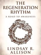The Regeneration Rhythm: A Road to Awareness ebook by Lindsay R. Allison