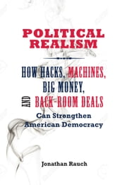 Political Realism - How Hacks, Machines, Big Money, and Back-Room Deals Can Strengthen American Democracy ebook by Jonathan Rauch