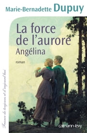 La Force de l'aurore -Angelina- T3 eBook by Marie-Bernadette Dupuy