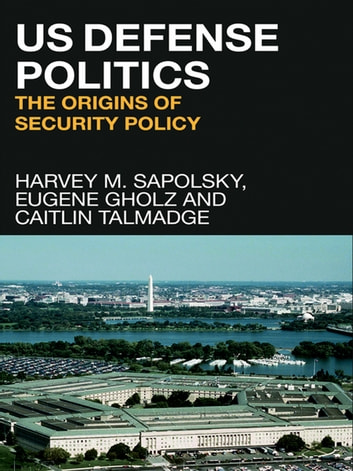 US Defense Politics - The Origins of Security Policy ebook by Harvey M. Sapolsky,Eugene Gholz,Caitlin Talmadge