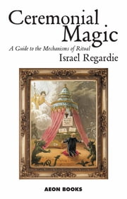 Ceremonial Magic - A Guide to the Mechanisms of Ritual ebook by Israel Regardie