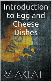 Introduction to Egg and Cheese Dishes ebook by RZ Aklat