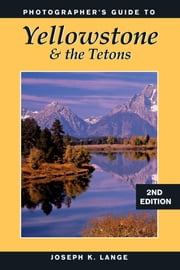 Photographer's Guide to Yellowstone & the Tetons ebook by Joseph K. Lange