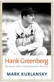 Hank Greenberg: The Hero Who Didn't Want to Be One ebook by Mark Kurlansky