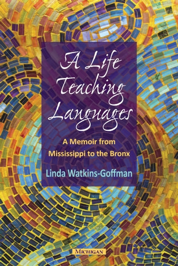 A Life Teaching Languages - A Memoir from Mississippi to the Bronx ebook by Linda Watkins-Goffman