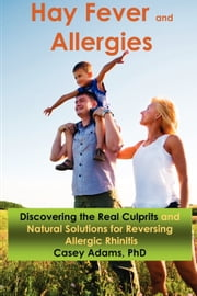 Hay Fever and Allergies: Discovering the Real Culprits and Natural Solutions for Reversing Allergic Rhinitis - Discovering the Real Culprits and Natural Solutions for Reversing Allergic Rhinitis ebook by Case Adams PhD