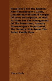 Hand-Book For The Kitchen And Housekeeper's Guide, Containing Household Recipes Of Every Description, As Well As Hints For The Management Of The Storeroom, Laundry, Housekeeper's Department, The Nursery, Sick-Room, The Toilet, Family Dyes ebook by Flora Neely
