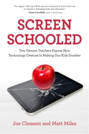 Screen Schooled - Two Veteran Teachers Expose How Technology Overuse Is Making Our Kids Dumber ebook by Joe Clement, Matt Miles
