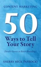 Content Marketing: 50 Ways to Tell Your Story - (Insider Secrets to Better Branding) ebook by Sherry Beck Paprocki