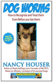 Dog Worms: How to Recognize and Treat Them - Even Before You See Them ebook by Nancy Houser