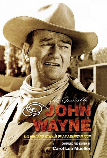The Quotable John Wayne - The Grit and Wisdom of an American Icon ebook by Carol Lea Mueller