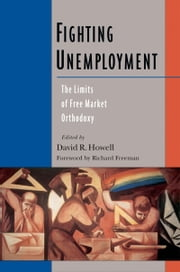 Fighting Unemployment: The Limits of Free Market Orthodoxy ebook by David R. Howell
