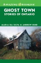 Ghost Town Stories of Ontario ebook by Maria Da Silva, Andrew Hind