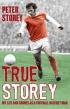 True Storey - My Life and Crimes as a Football Hatchet Man ebook by Peter Storey