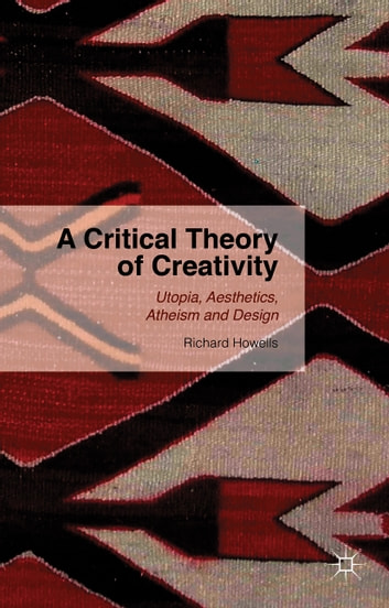 A Critical Theory of Creativity - Utopia, Aesthetics, Atheism and Design ebook by R. Howells