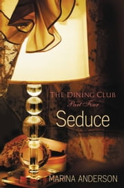 Seduce - The Dining Club: Part Four ebook by Marina Anderson