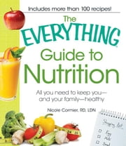 The Everything Guide to Nutrition: All you need to keep you - and your family - healthy ebook by Nicole Cormier