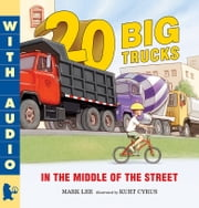 Twenty Big Trucks in the Middle of the Street eBook by Mark Lee, Kurt Cyrus