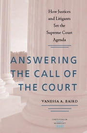 Answering the Call of the Court - How Justices and Litigants Set the Supreme Court Agenda ebook by Vanessa A. Baird