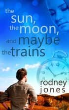 The Sun, the Moon, and Maybe the Trains ebook by Rodney Jones