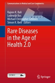 Rare Diseases in the Age of Health 2.0 ebook by Rajeev K. Bali,Lodewijk Bos,Michael Christopher Gibbons,Simon R. Ibell