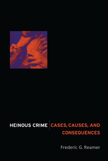 Heinous Crime - Cases, Causes, and Consequences ebook by Frederic G. Reamer