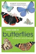 Green Guide to Butterflies Of Britain And Europe ebook by Robert Goodden,Rosemary Goodden,Joyce Bee