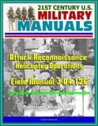 21st Century U.S. Military Manuals: Attack Reconnaissance Helicopter Operations Field Manual 3-04.126 (Professional Format Series) ebook by Progressive Management