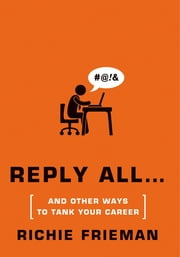 REPLY ALL...and Other Ways to Tank Your Career - A Guide to Workplace Etiquette ebook by Richie Frieman