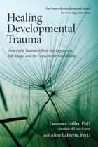 Healing Developmental Trauma ebook by Laurence Heller, Ph.D.,Aline Lapierre, Psy.D.