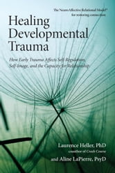 Healing Developmental Trauma - How Early Trauma Affects Self-Regulation, Self-Image, and the Capacity for Relationship ebook by Laurence Heller, Ph.D.,Aline Lapierre, Psy.D.